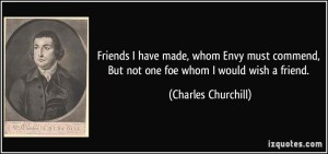 quote-friends-i-have-made-whom-envy-must-commend-but-not-one-foe-whom-i-would-wish-a-friend-charles-churchill-365387